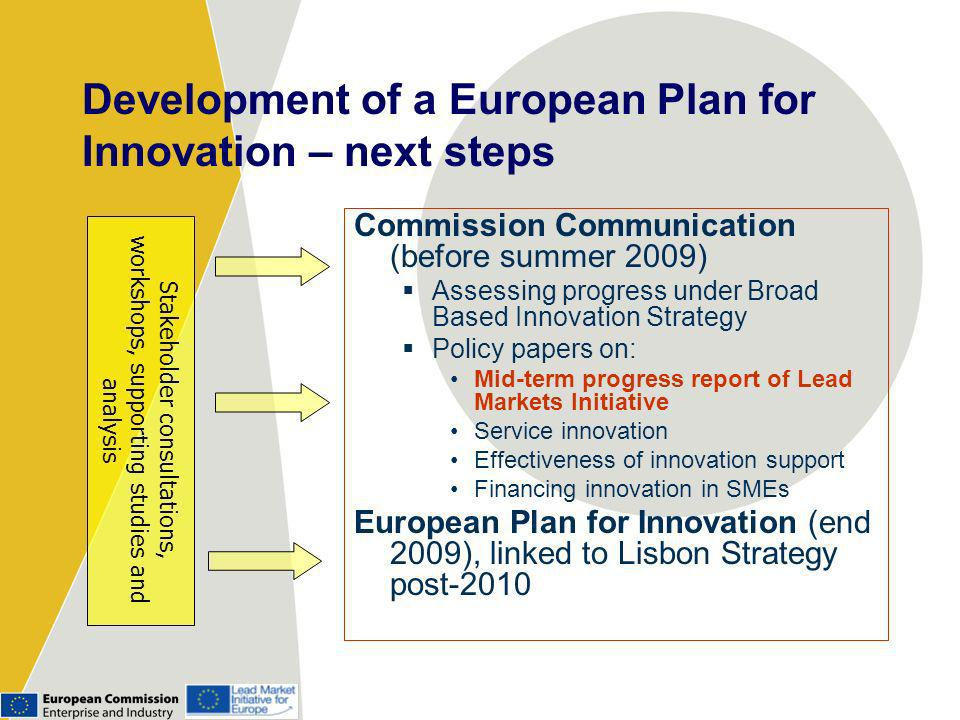 Development of a European Plan for Innovation – next steps Commission Communication (before summer 2009) Assessing progress under Broad Based Innovation Strategy Policy papers on: Mid-term progress report of Lead Markets Initiative Service innovation Effectiveness of innovation support Financing innovation in SMEs European Plan for Innovation (end 2009), linked to Lisbon Strategy post-2010 Stakeholder consultations, workshops, supporting studies and analysis