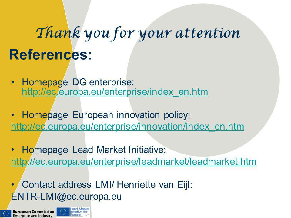 References: Homepage DG enterprise: http://ec.europa.eu/enterprise/index_en.htm http://ec.europa.eu/enterprise/index_en.htm Homepage European innovation policy: http://ec.europa.eu/enterprise/innovation/index_en.htm Homepage Lead Market Initiative: http://ec.europa.eu/enterprise/leadmarket/leadmarket.htm Contact address LMI/ Henriette van Eijl: ENTR-LMI@ec.europa.eu Thank you for your attention
