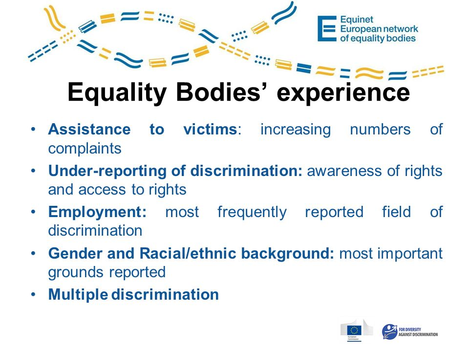 Equality Bodies experience Assistance to victims: increasing numbers of complaints Under-reporting of discrimination: awareness of rights and access to rights Employment: most frequently reported field of discrimination Gender and Racial/ethnic background: most important grounds reported Multiple discrimination