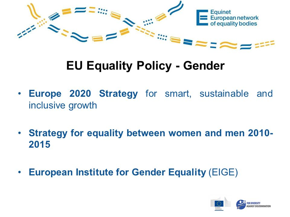 EU Equality Policy - Gender Europe 2020 Strategy for smart, sustainable and inclusive growth Strategy for equality between women and men 2010- 2015 European Institute for Gender Equality (EIGE)