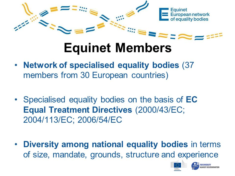 Equinet Members Network of specialised equality bodies (37 members from 30 European countries) Specialised equality bodies on the basis of EC Equal Treatment Directives (2000/43/EC; 2004/113/EC; 2006/54/EC Diversity among national equality bodies in terms of size, mandate, grounds, structure and experience