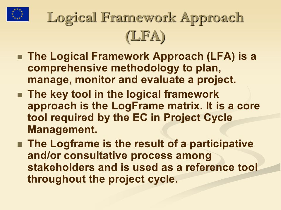 Logical Framework Approach (LFA) The Logical Framework Approach (LFA) is a comprehensive methodology to plan, manage, monitor and evaluate a project.