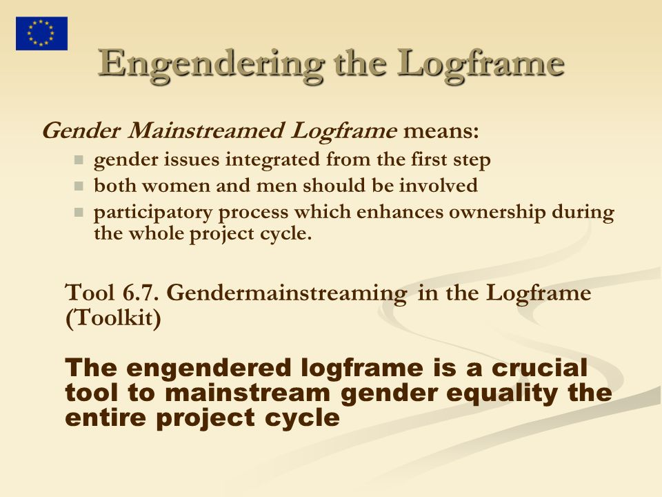 Engendering the Logframe Gender Mainstreamed Logframe means: gender issues integrated from the first step both women and men should be involved participatory process which enhances ownership during the whole project cycle.