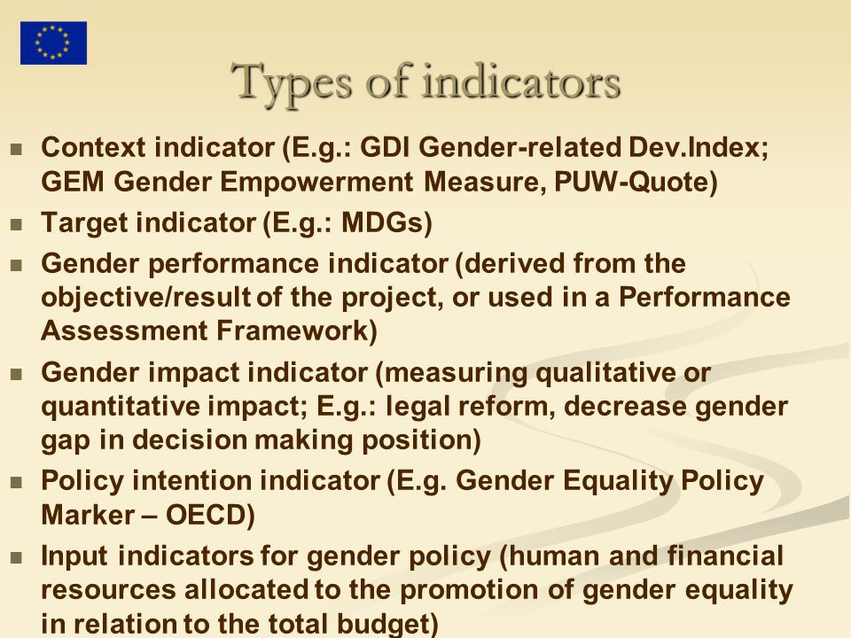 Types of indicators Context indicator (E.g.: GDI Gender-related Dev.Index; GEM Gender Empowerment Measure, PUW-Quote) Target indicator (E.g.: MDGs) Gender performance indicator (derived from the objective/result of the project, or used in a Performance Assessment Framework) Gender impact indicator (measuring qualitative or quantitative impact; E.g.: legal reform, decrease gender gap in decision making position) Policy intention indicator (E.g.