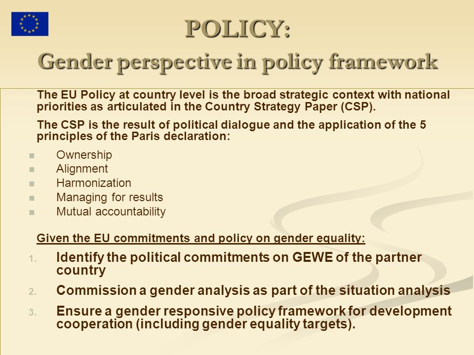 POLICY: Gender perspective in policy framework The EU Policy at country level is the broad strategic context with national priorities as articulated in the Country Strategy Paper (CSP).