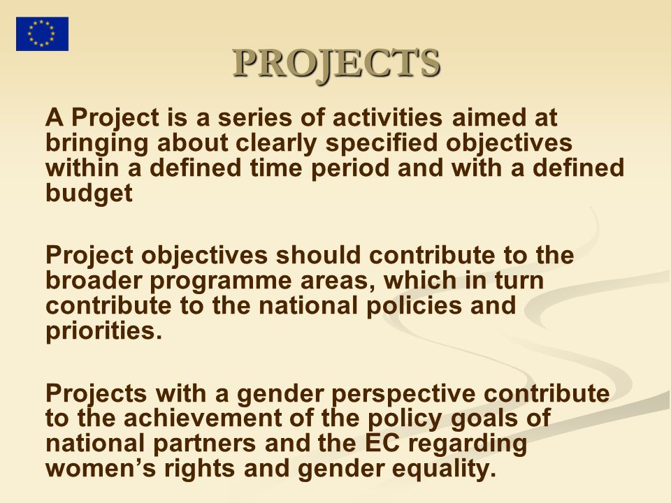 PROJECTS A Project is a series of activities aimed at bringing about clearly specified objectives within a defined time period and with a defined budget Project objectives should contribute to the broader programme areas, which in turn contribute to the national policies and priorities.