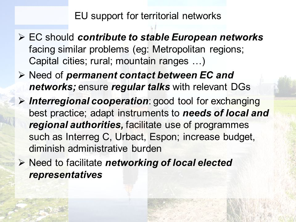 EU support for territorial networks EC should contribute to stable European networks facing similar problems (eg: Metropolitan regions; Capital cities; rural; mountain ranges …) Need of permanent contact between EC and networks; ensure regular talks with relevant DGs Interregional cooperation: good tool for exchanging best practice; adapt instruments to needs of local and regional authorities, facilitate use of programmes such as Interreg C, Urbact, Espon; increase budget, diminish administrative burden Need to facilitate networking of local elected representatives