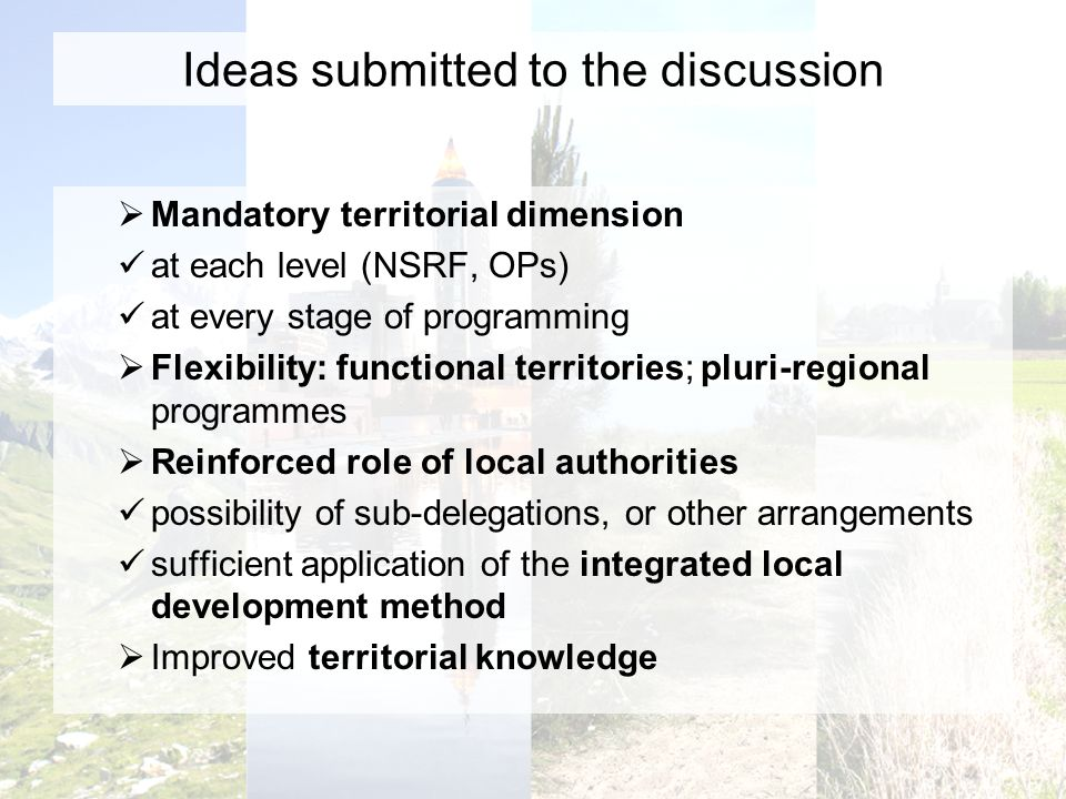 Ideas submitted to the discussion Mandatory territorial dimension at each level (NSRF, OPs) at every stage of programming Flexibility: functional territories; pluri-regional programmes Reinforced role of local authorities possibility of sub-delegations, or other arrangements sufficient application of the integrated local development method Improved territorial knowledge