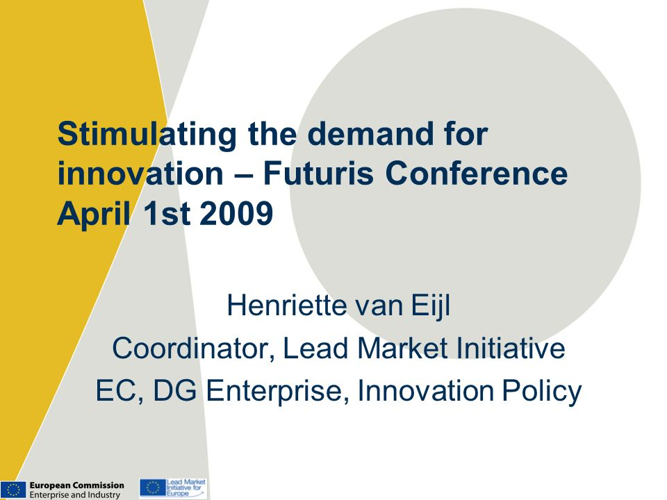 Stimulating the demand for innovation – Futuris Conference April 1st 2009 Henriette van Eijl Coordinator, Lead Market Initiative EC, DG Enterprise, Innovation Policy