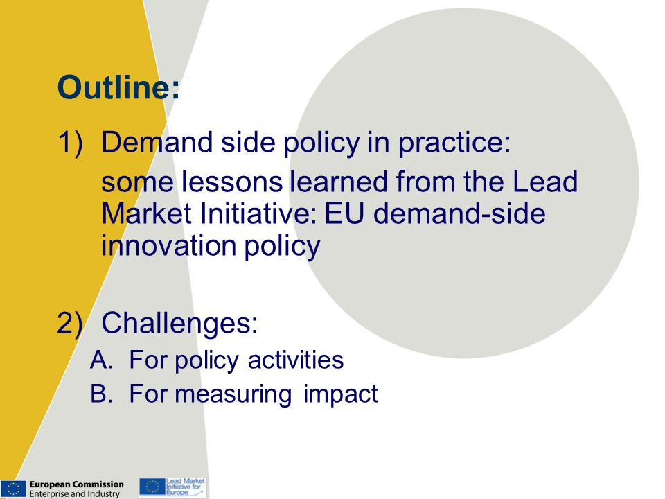 Outline: 1)Demand side policy in practice: some lessons learned from the Lead Market Initiative: EU demand-side innovation policy 2)Challenges: A.For policy activities B.For measuring impact