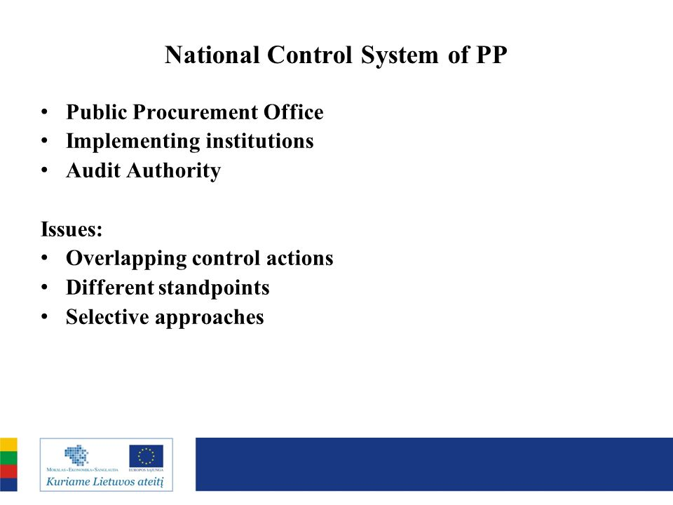 National Control System of PP Public Procurement Office Implementing institutions Audit Authority Issues: Overlapping control actions Different standpoints Selective approaches