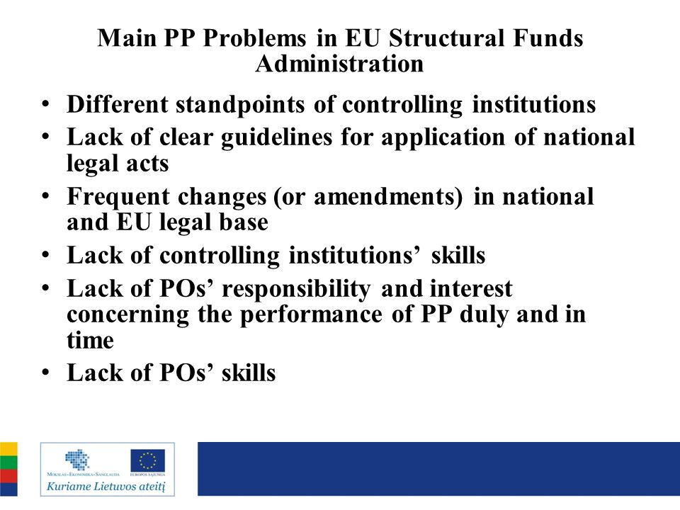 Main PP Problems in EU Structural Funds Administration Different standpoints of controlling institutions Lack of clear guidelines for application of national legal acts Frequent changes (or amendments) in national and EU legal base Lack of controlling institutions skills Lack of POs responsibility and interest concerning the performance of PP duly and in time Lack of POs skills