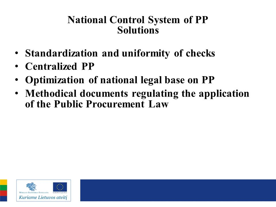 National Control System of PP Solutions Standardization and uniformity of checks Centralized PP Optimization of national legal base on PP Methodical documents regulating the application of the Public Procurement Law