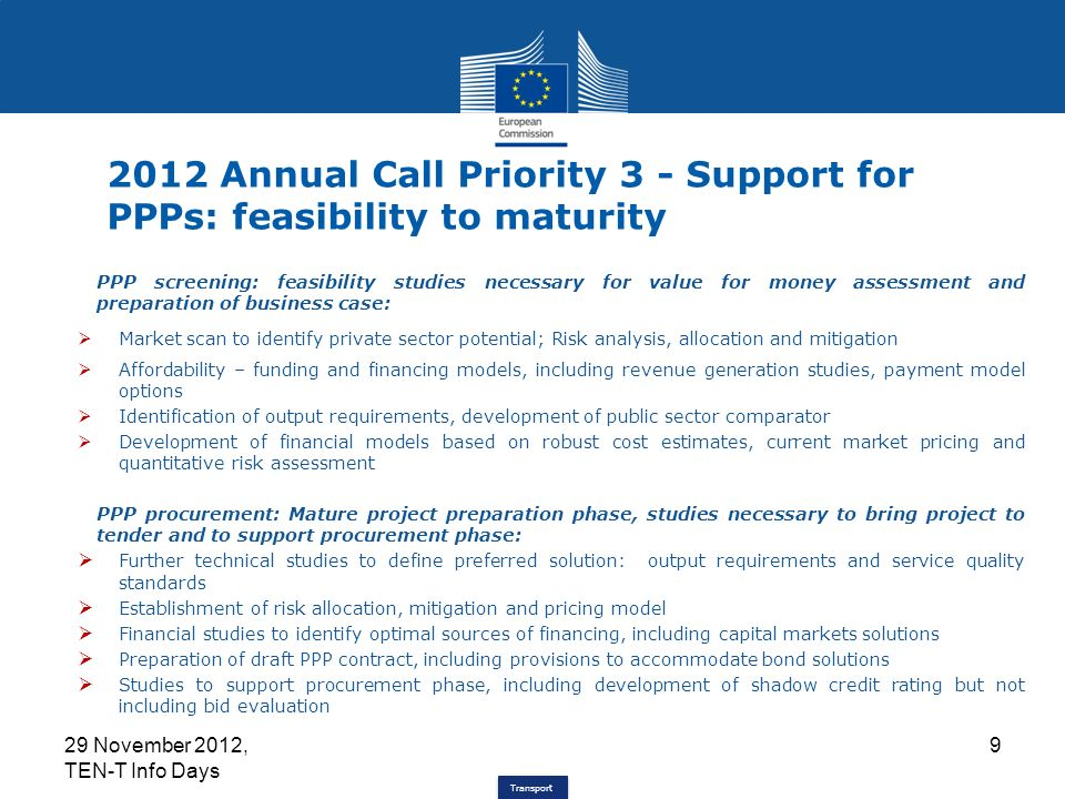 Transport 2012 Annual Call Priority 3 - Support for PPPs: feasibility to maturity PPP screening: feasibility studies necessary for value for money assessment and preparation of business case: Market scan to identify private sector potential; Risk analysis, allocation and mitigation Affordability – funding and financing models, including revenue generation studies, payment model options Identification of output requirements, development of public sector comparator Development of financial models based on robust cost estimates, current market pricing and quantitative risk assessment PPP procurement: Mature project preparation phase, studies necessary to bring project to tender and to support procurement phase: Further technical studies to define preferred solution: output requirements and service quality standards Establishment of risk allocation, mitigation and pricing model Financial studies to identify optimal sources of financing, including capital markets solutions Preparation of draft PPP contract, including provisions to accommodate bond solutions Studies to support procurement phase, including development of shadow credit rating but not including bid evaluation 29 November 2012, TEN-T Info Days 9