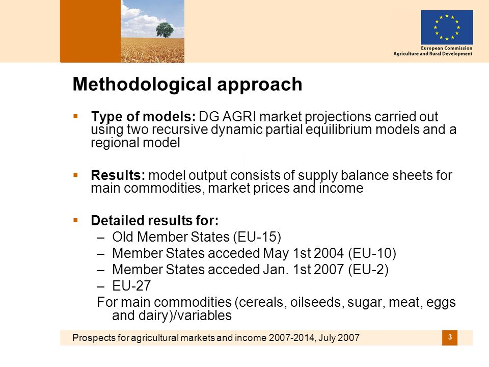 Prospects for agricultural markets and income 2007-2014, July 2007 3 Methodological approach Type of models: DG AGRI market projections carried out using two recursive dynamic partial equilibrium models and a regional model Results: model output consists of supply balance sheets for main commodities, market prices and income Detailed results for: –Old Member States (EU-15) –Member States acceded May 1st 2004 (EU-10) –Member States acceded Jan.