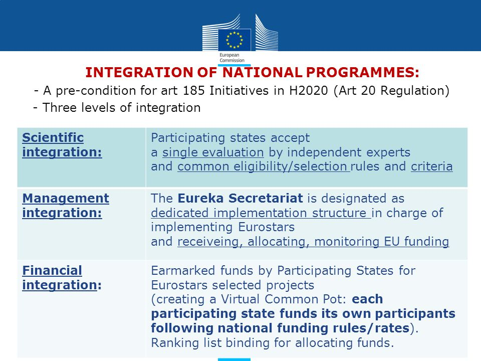 Policy Research and Innovation Research and Innovation INTEGRATION OF NATIONAL PROGRAMMES: - A pre-condition for art 185 Initiatives in H2020 (Art 20 Regulation) - - Three levels of integration Scientific integration: Participating states accept a single evaluation by independent experts and common eligibility/selection rules and criteria Management integration: The Eureka Secretariat is designated as dedicated implementation structure in charge of implementing Eurostars and receiveing, allocating, monitoring EU funding Financial integration: Earmarked funds by Participating States for Eurostars selected projects (creating a Virtual Common Pot: each participating state funds its own participants following national funding rules/rates).
