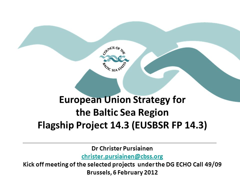 European Union Strategy for the Baltic Sea Region Flagship Project 14.3 (EUSBSR FP 14.3) Dr Christer Pursiainen Kick off meeting of the selected projects under the DG ECHO Call 49/09 Brussels, 6 February 2012