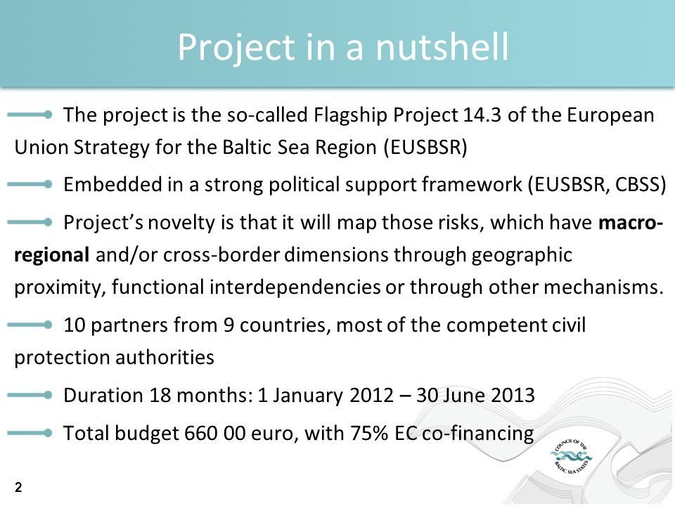 Project in a nutshell The project is the so-called Flagship Project 14.3 of the European Union Strategy for the Baltic Sea Region (EUSBSR) Embedded in a strong political support framework (EUSBSR, CBSS) Projects novelty is that it will map those risks, which have macro- regional and/or cross-border dimensions through geographic proximity, functional interdependencies or through other mechanisms.