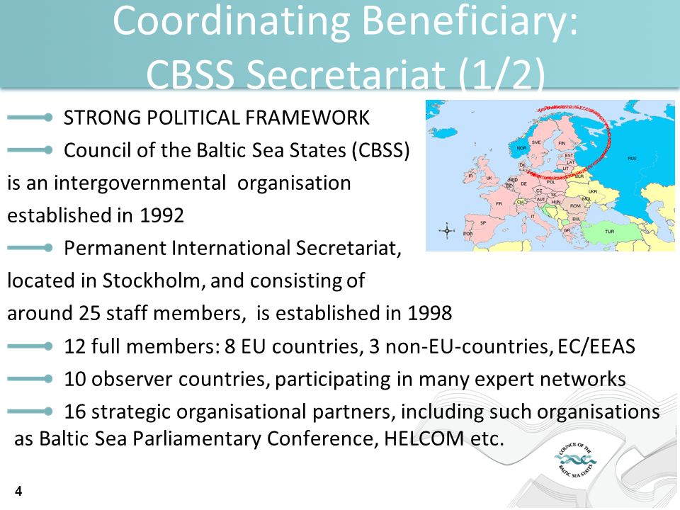 Coordinating Beneficiary: CBSS Secretariat (1/2) STRONG POLITICAL FRAMEWORK Council of the Baltic Sea States (CBSS) is an intergovernmental organisation established in 1992 Permanent International Secretariat, located in Stockholm, and consisting of around 25 staff members, is established in 1998 12 full members: 8 EU countries, 3 non-EU-countries, EC/EEAS 10 observer countries, participating in many expert networks 16 strategic organisational partners, including such organisations as Baltic Sea Parliamentary Conference, HELCOM etc.