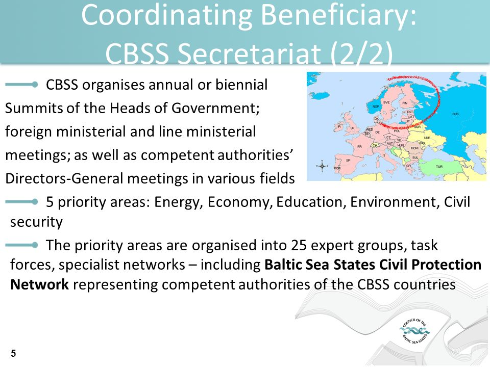 Coordinating Beneficiary: CBSS Secretariat (2/2) CBSS organises annual or biennial Summits of the Heads of Government; foreign ministerial and line ministerial meetings; as well as competent authorities Directors-General meetings in various fields 5 priority areas: Energy, Economy, Education, Environment, Civil security The priority areas are organised into 25 expert groups, task forces, specialist networks – including Baltic Sea States Civil Protection Network representing competent authorities of the CBSS countries 5