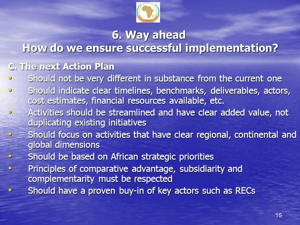 6. Way ahead How do we ensure successful implementation? C. The next Action Plan Should not be very different in substance from the current one Should