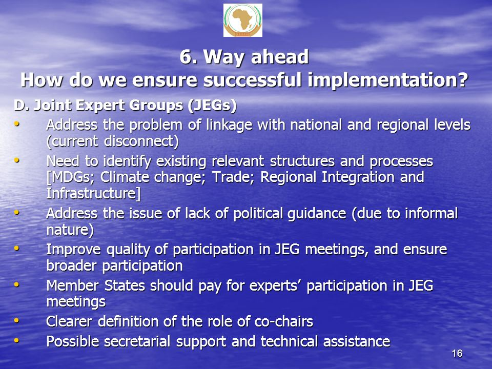 6. Way ahead How do we ensure successful implementation? D. Joint Expert Groups (JEGs) Address the problem of linkage with national and regional level