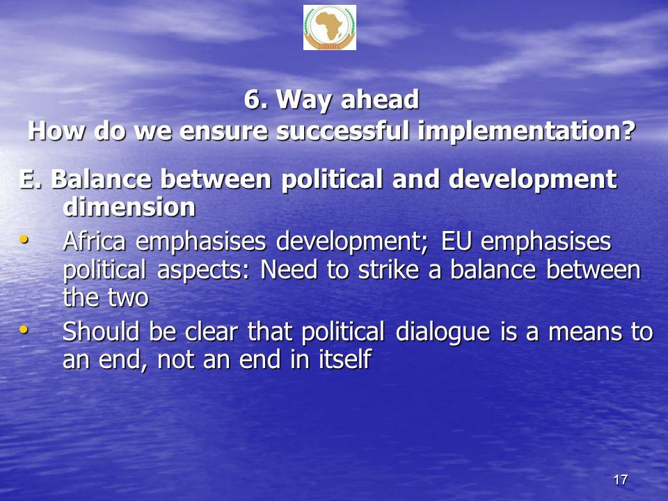 6. Way ahead How do we ensure successful implementation? E. Balance between political and development dimension Africa emphasises development; EU emph