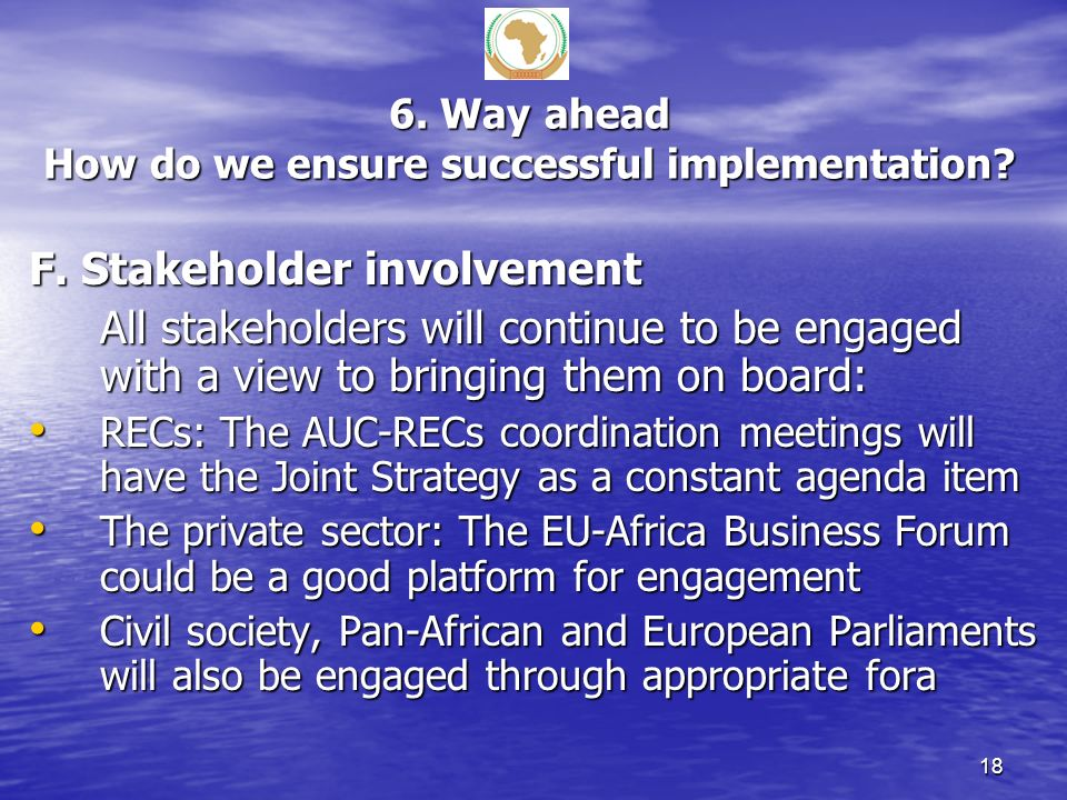 6. Way ahead How do we ensure successful implementation? F. Stakeholder involvement All stakeholders will continue to be engaged with a view to bringi