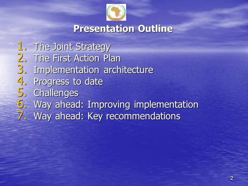 Presentation Outline 1. The Joint Strategy 2. The First Action Plan 3. Implementation architecture 4. Progress to date 5. Challenges 6. Way ahead: Imp