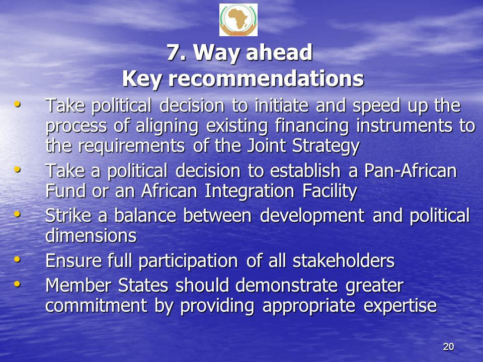 7. Way ahead Key recommendations Take political decision to initiate and speed up the process of aligning existing financing instruments to the requir