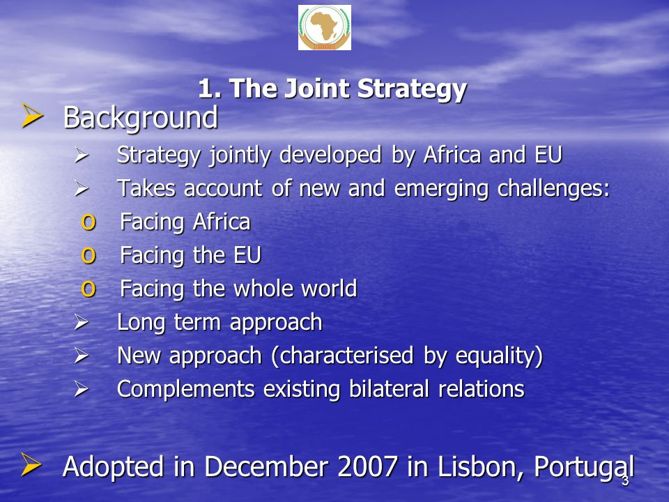 1. The Joint Strategy Background Background Strategy jointly developed by Africa and EU Strategy jointly developed by Africa and EU Takes account of n