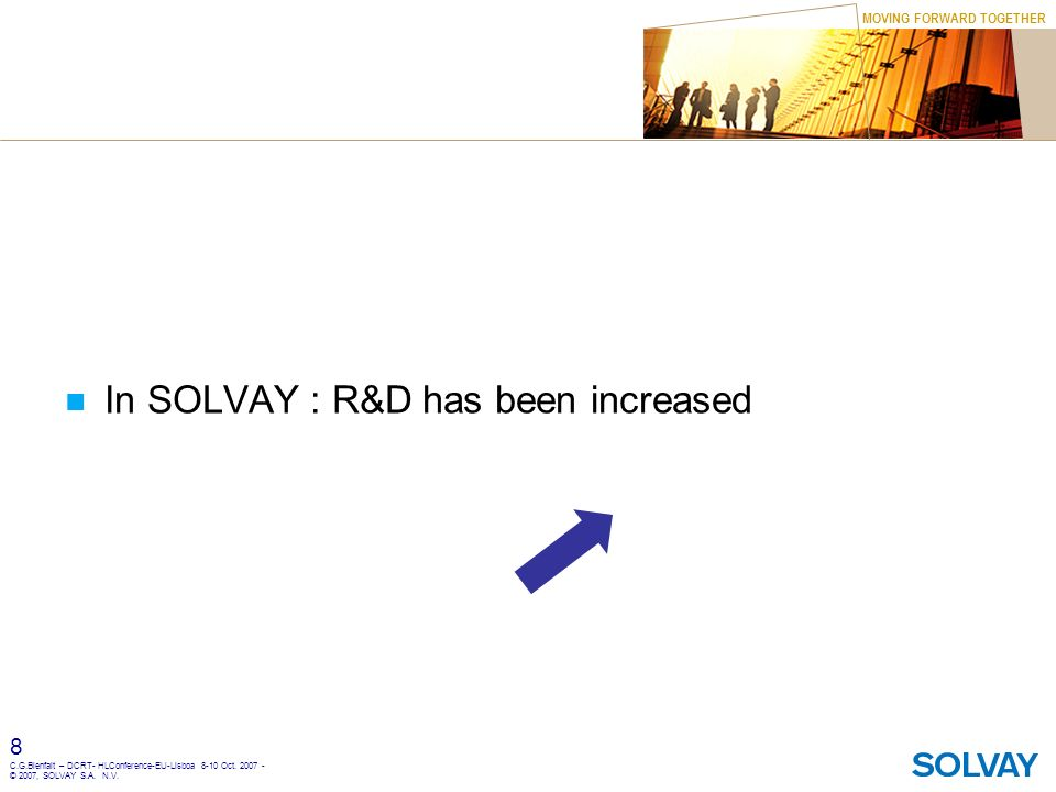 MOVING FORWARD TOGETHER 8 C.G.Bienfait – DCRT- HLConference-EU-Lisboa 8-10 Oct. 2007 - © 2007, SOLVAY S.A. N.V. In SOLVAY : R&D has been increased