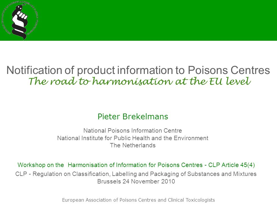WG on Poisons Centres Activities / European Regulatory Issues Current activities: - Harmonisation of Product Notification: CLP 45(4) review by COM (Uta Jensen) lead: Ronald de Groot (NL) - Cosmetic Products Notification Portal (CPNP) working group (Aurelien Perez) lead: Herbert Desel (DE) Ad hoc WG on IT issues lead: Pieter Brekelmans (NL) Ad hoc WG on Categorisationlead: Andreas Stürer (DE) Ad hoc WG on Frame Formulationslead: Martine Mostin (BE) EAPCCT working group European Association of Poisons Centres and Clinical Toxicologists