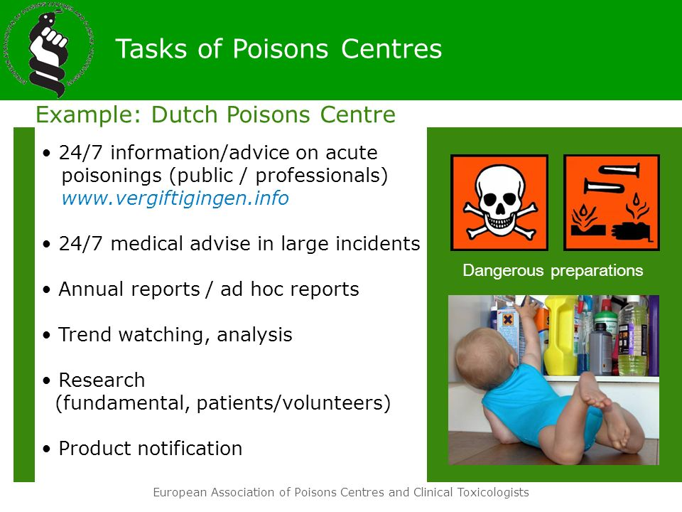 European Association of Poisons Centres and Clinical Toxicologists Example: Dutch Poisons Centre 24/7 information/advice on acute poisonings (public / professionals) www.vergiftigingen.info 24/7 medical advise in large incidents Annual reports / ad hoc reports Trend watching, analysis Research (fundamental, patients/volunteers) Product notification Tasks of Poisons Centres 030-274 8888