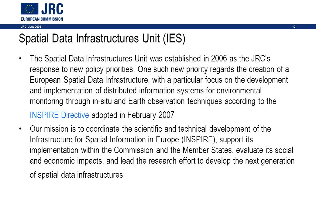 12JRC June 2008 Spatial Data Infrastructures Unit (IES) The Spatial Data Infrastructures Unit was established in 2006 as the JRC's response to new pol