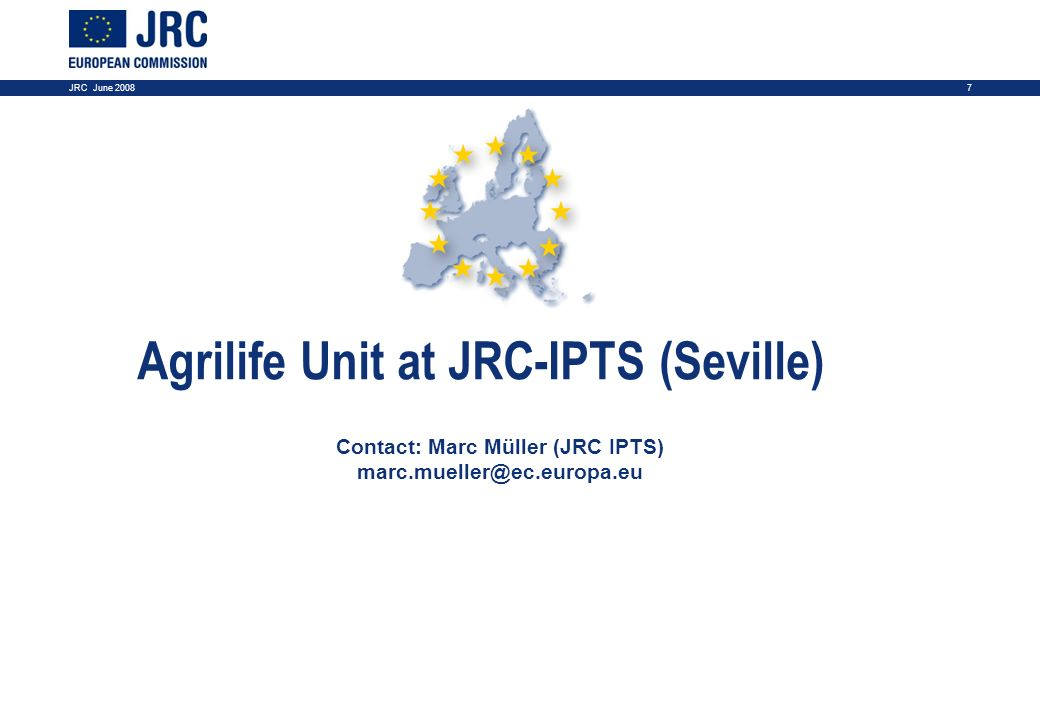 7JRC June 2008 Agrilife Unit at JRC-IPTS (Seville) Contact: Marc Müller (JRC IPTS) marc.mueller@ec.europa.eu