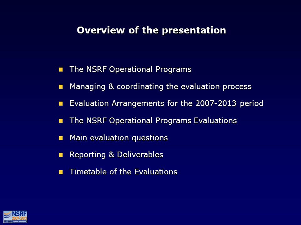 Overview of the presentation The NSRF Operational Programs Managing & coordinating the evaluation process Evaluation Arrangements for the 2007-2013 period The NSRF Operational Programs Evaluations Main evaluation questions Reporting & Deliverables Timetable of the Evaluations The NSRF Operational Programs Managing & coordinating the evaluation process Evaluation Arrangements for the 2007-2013 period The NSRF Operational Programs Evaluations Main evaluation questions Reporting & Deliverables Timetable of the Evaluations