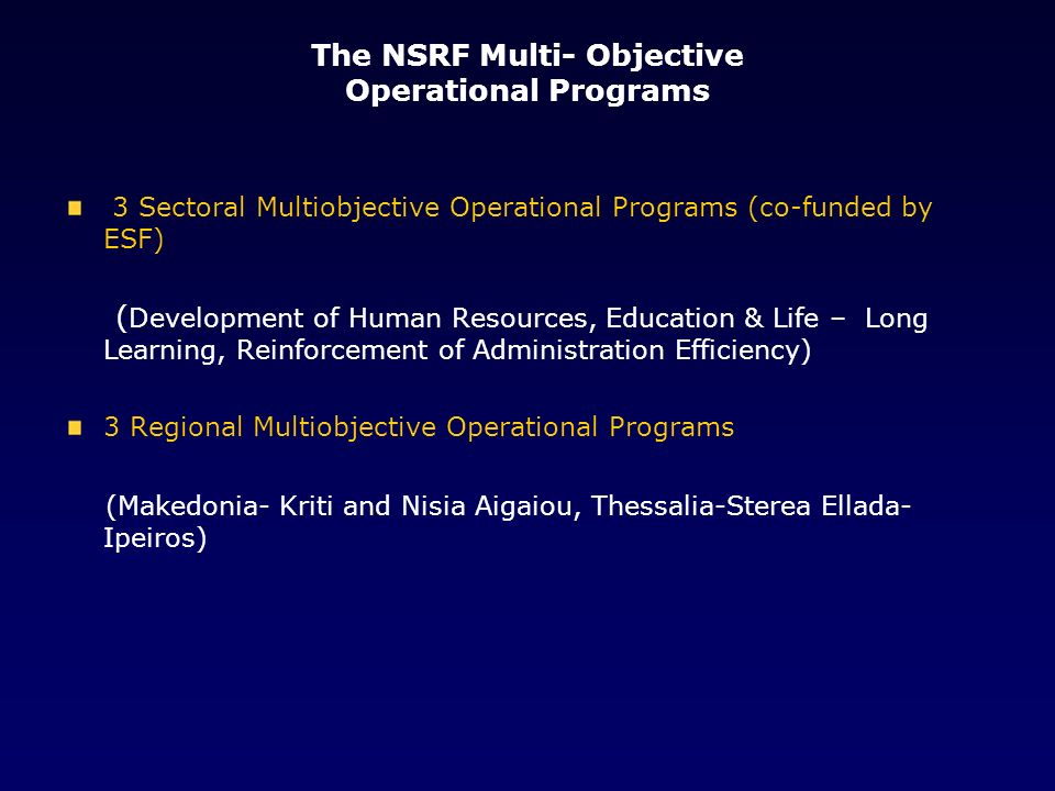 The NSRF Multi- Objective Operational Programs 3 Sectoral Multiobjective Operational Programs (co-funded by ESF) ( Development of Human Resources, Education & Life – Long Learning, Reinforcement of Administration Efficiency) 3 Regional Multiobjective Operational Programs (Makedonia- Kriti and Nisia Aigaiou, Thessalia-Sterea Ellada- Ipeiros)