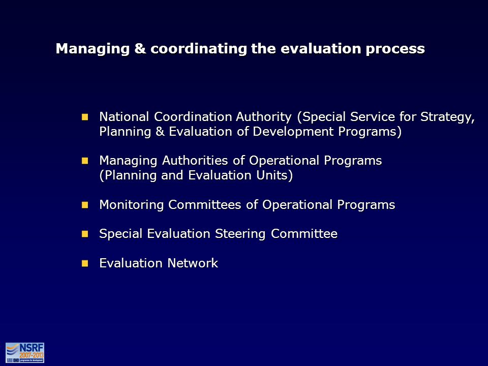 Managing & coordinating the evaluation process National Coordination Authority (Special Service for Strategy, Planning & Evaluation of Development Programs) Managing Authorities of Operational Programs (Planning and Evaluation Units) Monitoring Committees of Operational Programs Special Evaluation Steering Committee Evaluation Network National Coordination Authority (Special Service for Strategy, Planning & Evaluation of Development Programs) Managing Authorities of Operational Programs (Planning and Evaluation Units) Monitoring Committees of Operational Programs Special Evaluation Steering Committee Evaluation Network