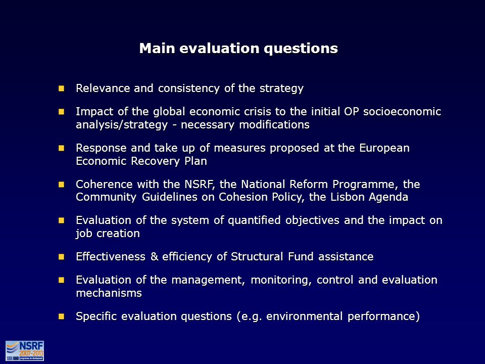 Main evaluation questions Relevance and consistency of the strategy Impact of the global economic crisis to the initial OP socioeconomic analysis/strategy - necessary modifications Response and take up of measures proposed at the European Εconomic Recovery Plan Coherence with the NSRF, the National Reform Programme, the Community Guidelines on Cohesion Policy, the Lisbon Agenda Evaluation of the system of quantified objectives and the impact on job creation Effectiveness & efficiency of Structural Fund assistance Evaluation of the management, monitoring, control and evaluation mechanisms Specific evaluation questions (e.g.