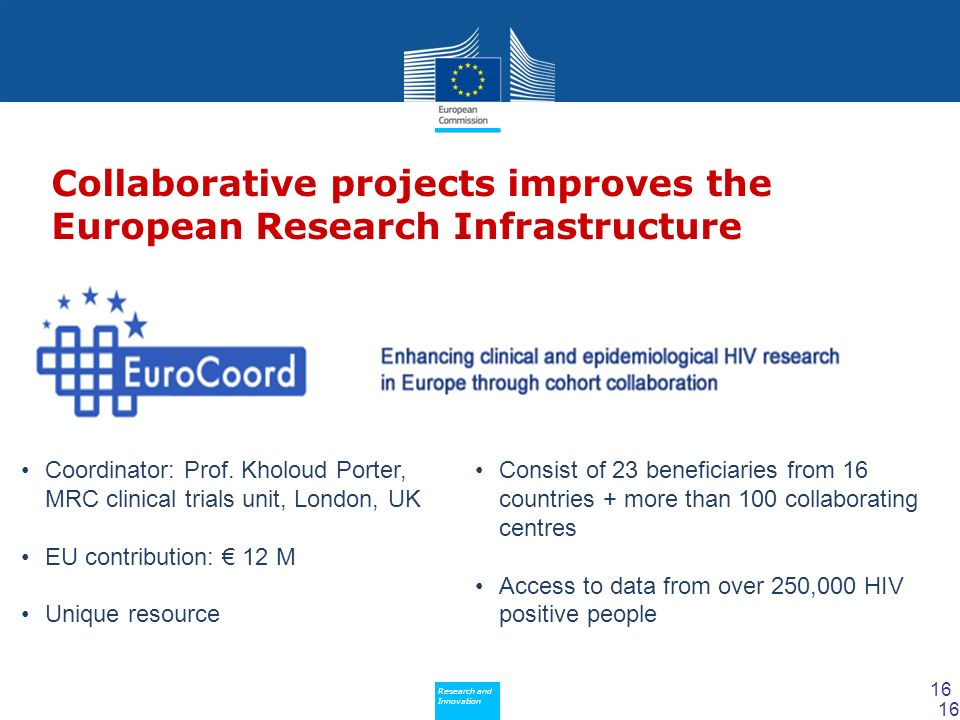 Policy Research and Innovation Research and Innovation Collaborative projects improves the European Research Infrastructure Consist of 23 beneficiaries from 16 countries + more than 100 collaborating centres Access to data from over 250,000 HIV positive people 16 Coordinator: Prof.