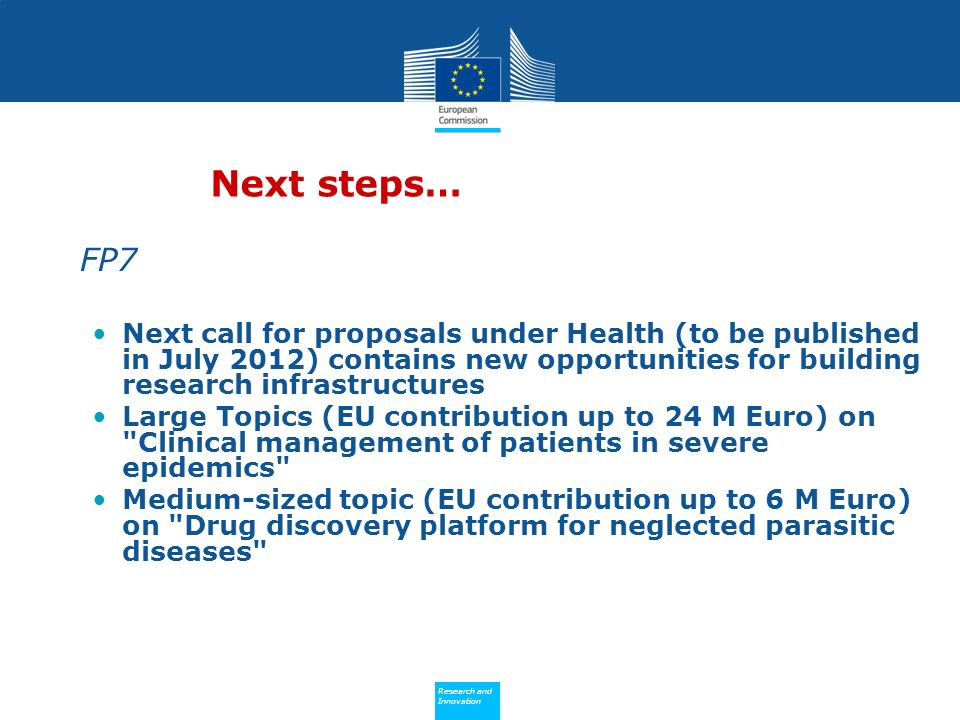 Policy Research and Innovation Research and Innovation Next steps… FP7 Next call for proposals under Health (to be published in July 2012) contains new opportunities for building research infrastructures Large Topics (EU contribution up to 24 M Euro) on Clinical management of patients in severe epidemics Medium-sized topic (EU contribution up to 6 M Euro) on Drug discovery platform for neglected parasitic diseases