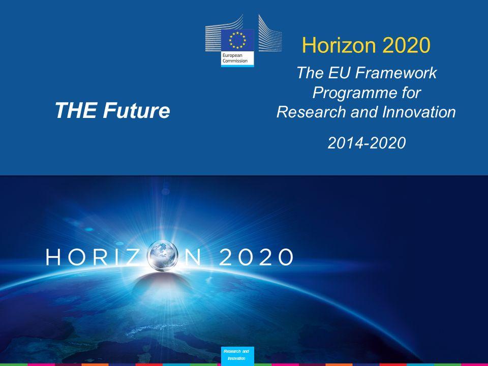 20 Research and Innovation Research and Innovation Horizon 2020 The EU Framework Programme for Research and Innovation 2014-2020 THE Future