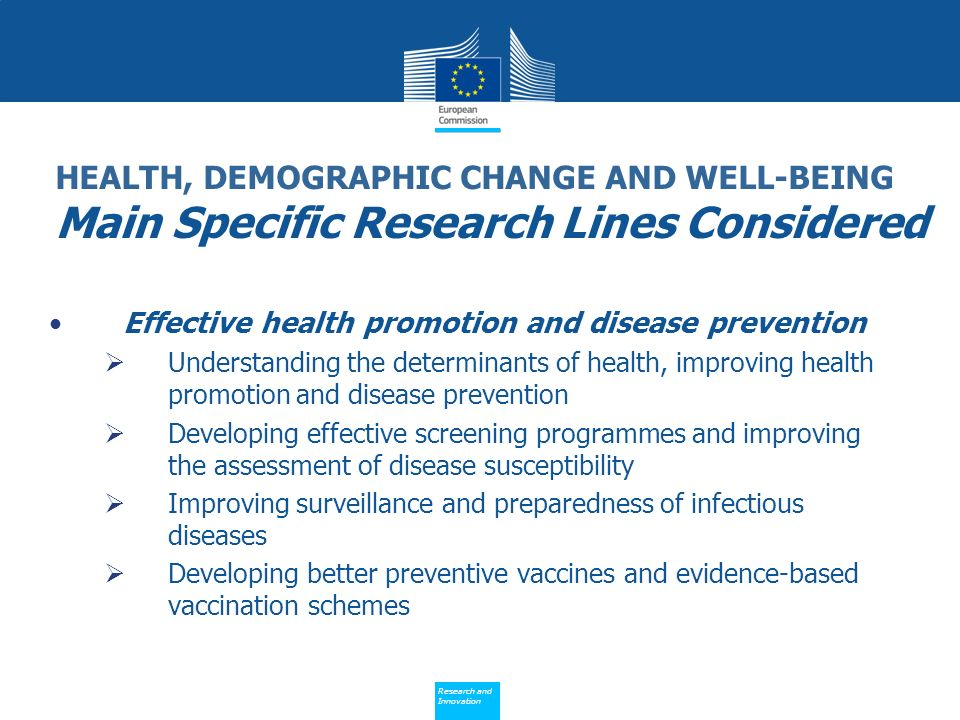 Policy Research and Innovation Research and Innovation HEALTH, DEMOGRAPHIC CHANGE AND WELL-BEING Main Specific Research Lines Considered Effective health promotion and disease prevention Understanding the determinants of health, improving health promotion and disease prevention Developing effective screening programmes and improving the assessment of disease susceptibility Improving surveillance and preparedness of infectious diseases Developing better preventive vaccines and evidence-based vaccination schemes