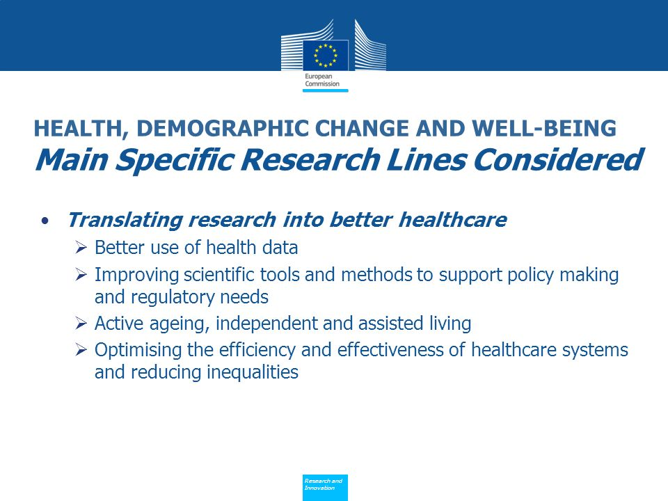 Policy Research and Innovation Research and Innovation HEALTH, DEMOGRAPHIC CHANGE AND WELL-BEING Main Specific Research Lines Considered Translating research into better healthcare Better use of health data Improving scientific tools and methods to support policy making and regulatory needs Active ageing, independent and assisted living Optimising the efficiency and effectiveness of healthcare systems and reducing inequalities