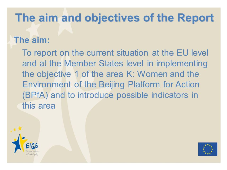 The aim and objectives of the Report The aim: To report on the current situation at the EU level and at the Member States level in implementing the objective 1 of the area K: Women and the Environment of the Beijing Platform for Action (BPfA) and to introduce possible indicators in this area