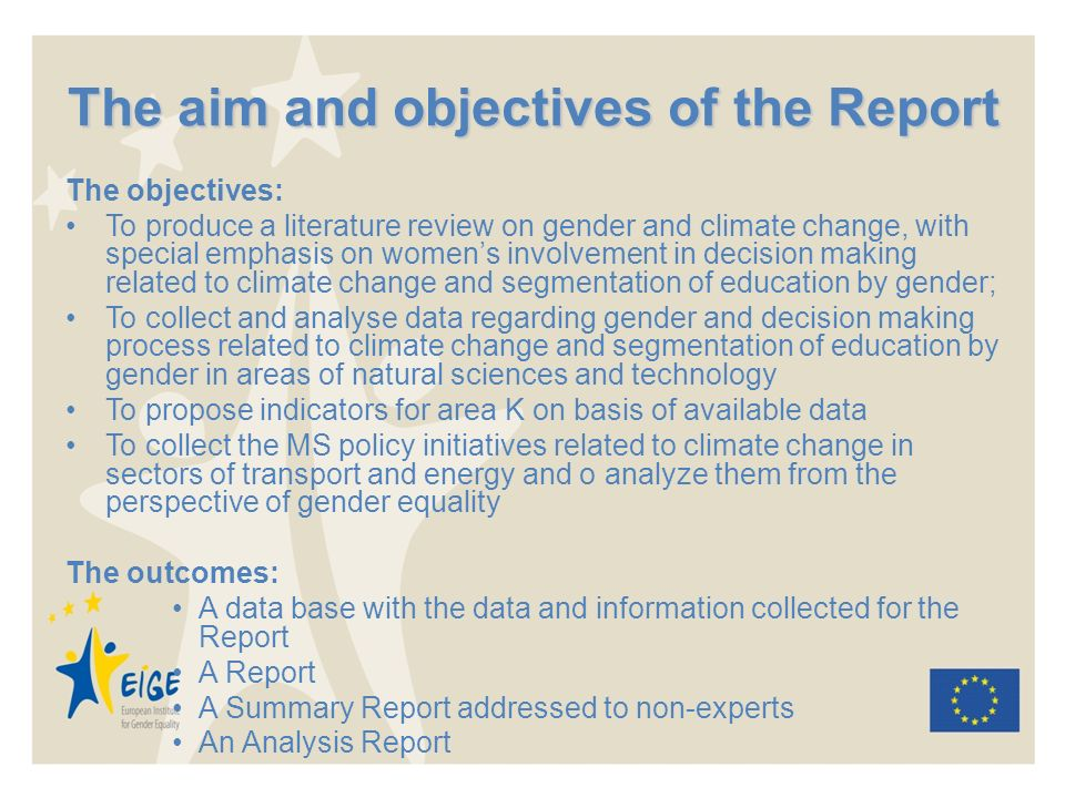 The aim and objectives of the Report The objectives: To produce a literature review on gender and climate change, with special emphasis on womens involvement in decision making related to climate change and segmentation of education by gender; To collect and analyse data regarding gender and decision making process related to climate change and segmentation of education by gender in areas of natural sciences and technology To propose indicators for area K on basis of available data To collect the MS policy initiatives related to climate change in sectors of transport and energy and o analyze them from the perspective of gender equality The outcomes: A data base with the data and information collected for the Report A Report A Summary Report addressed to non-experts An Analysis Report