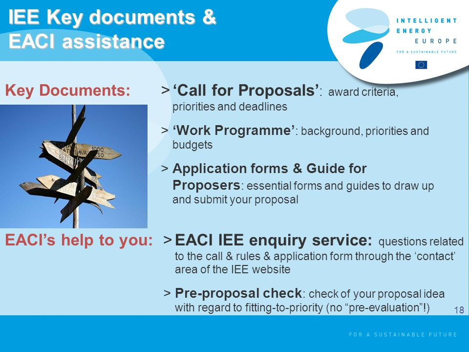 IEE Key documents & EACI assistance >Call for Proposals : award criteria, priorities and deadlines >Work Programme : background, priorities and budgets >Application forms & Guide for Proposers : essential forms and guides to draw up and submit your proposal >EACI IEE enquiry service: questions related to the call & rules & application form through the contact area of the IEE website >Pre-proposal check : check of your proposal idea with regard to fitting-to-priority (no pre-evaluation!) Key Documents: EACIs help to you: 18