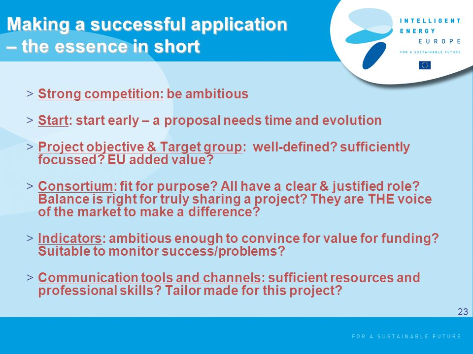 Making a successful application – the essence in short >Strong competition: be ambitious >Start: start early – a proposal needs time and evolution >Project objective & Target group: well-defined.