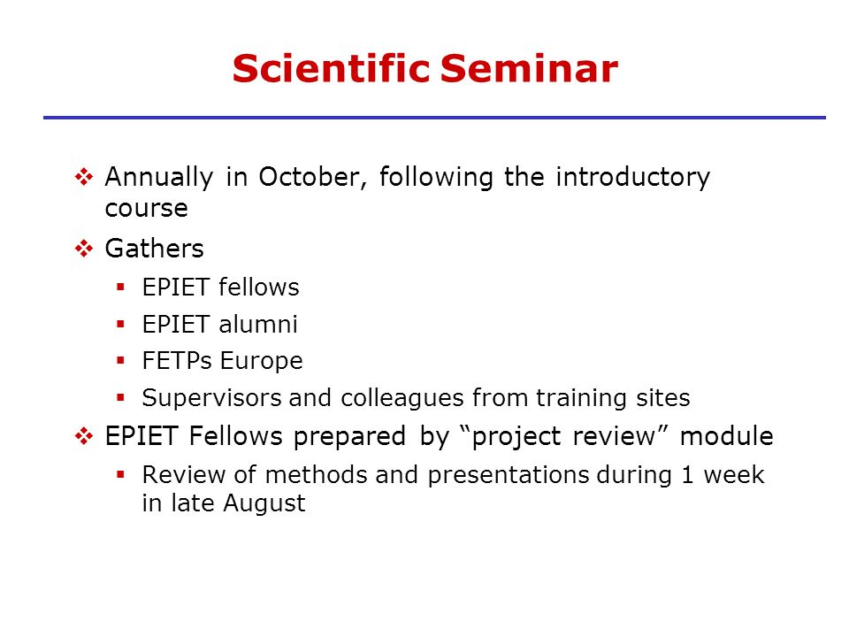 Scientific Seminar Annually in October, following the introductory course Gathers EPIET fellows EPIET alumni FETPs Europe Supervisors and colleagues f